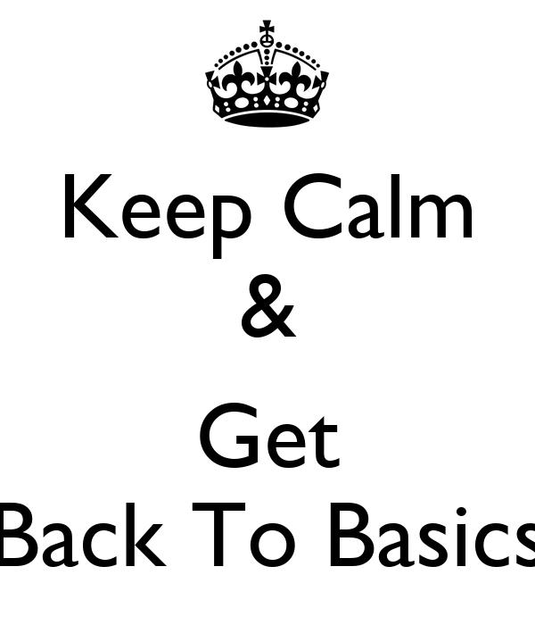 Keep Calm &  Get Back To Basics