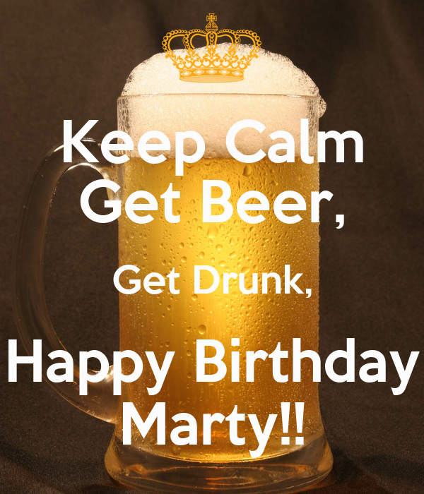 happy birthday marty Keep Calm Get Beer, Get Drunk, Happy Birthday Marty!! Poster | Kk  happy birthday marty