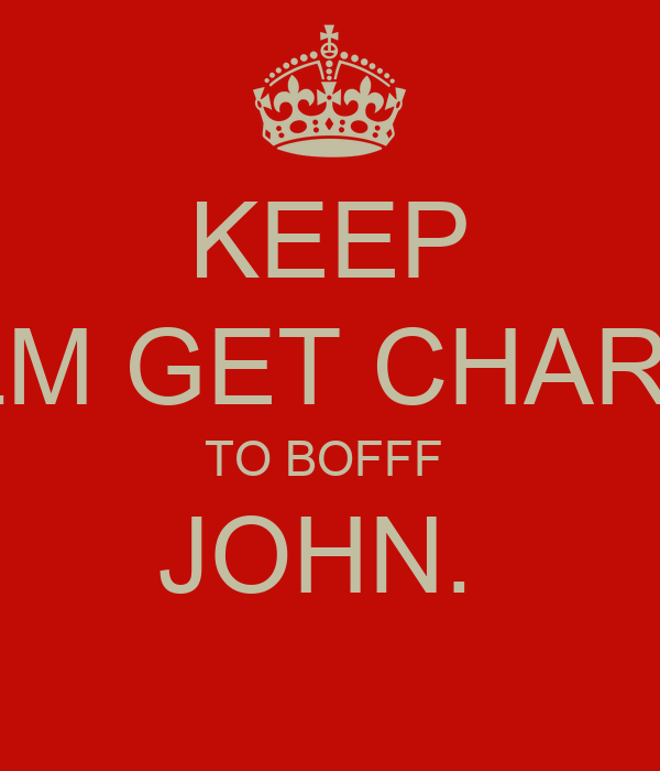 KEEP CALM GET CHARLIE  TO BOFFF  JOHN.