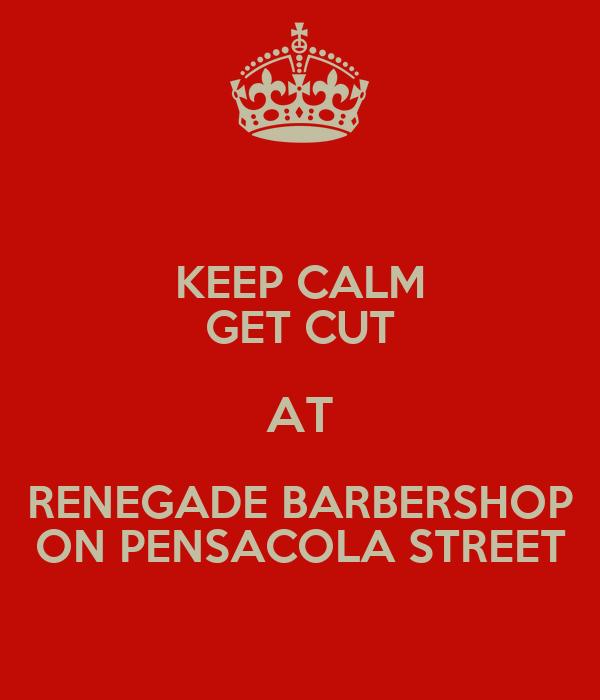 KEEP CALM GET CUT AT RENEGADE BARBERSHOP ON PENSACOLA STREET