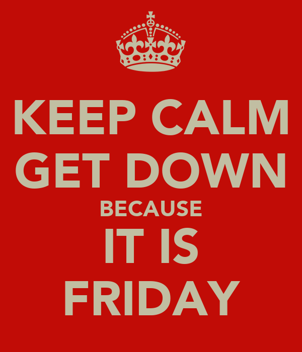 KEEP CALM GET DOWN BECAUSE IT IS FRIDAY