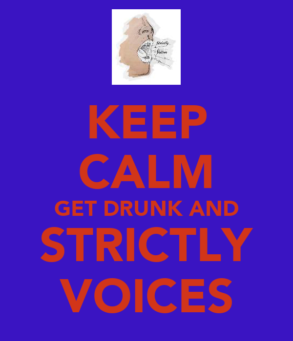KEEP CALM GET DRUNK AND STRICTLY VOICES