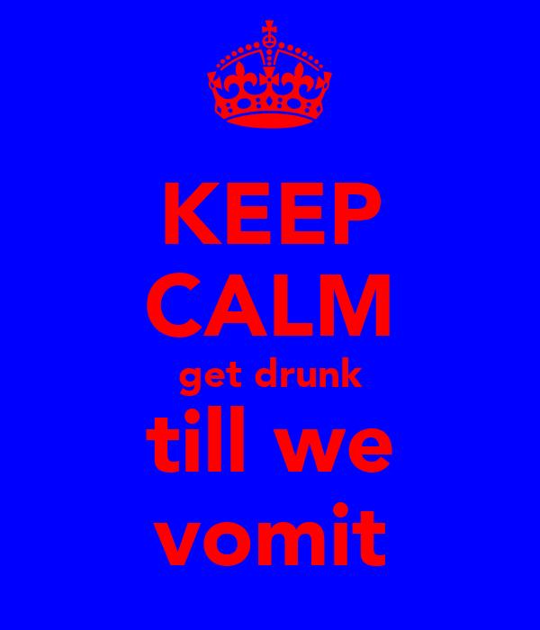 KEEP CALM get drunk till we vomit
