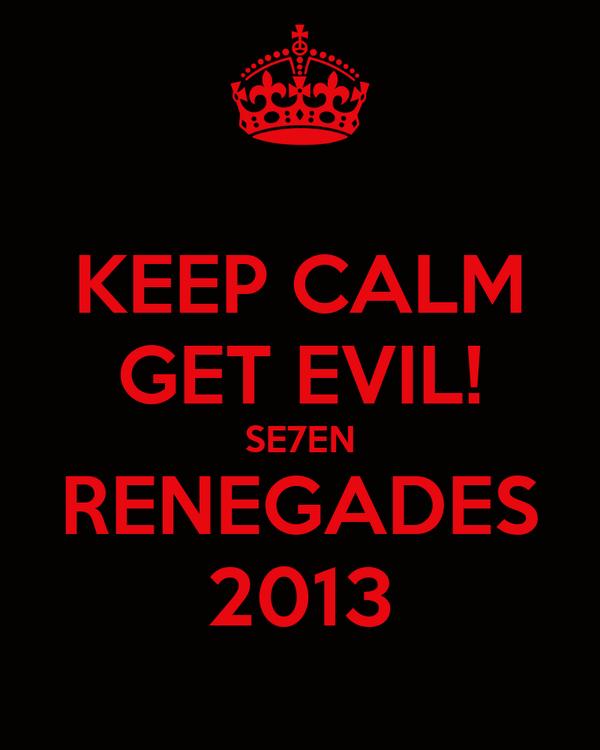 KEEP CALM GET EVIL! SE7EN RENEGADES 2013