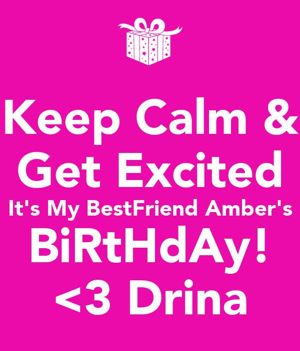 Keep Calm & Get Excited It's My BestFriend Amber's BiRtHdAy! <3 Drina