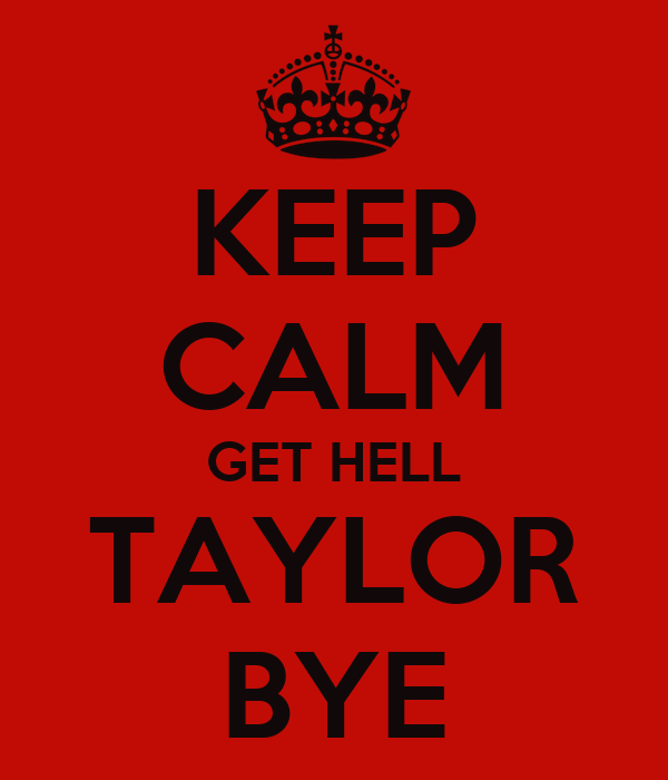 KEEP CALM GET HELL TAYLOR BYE