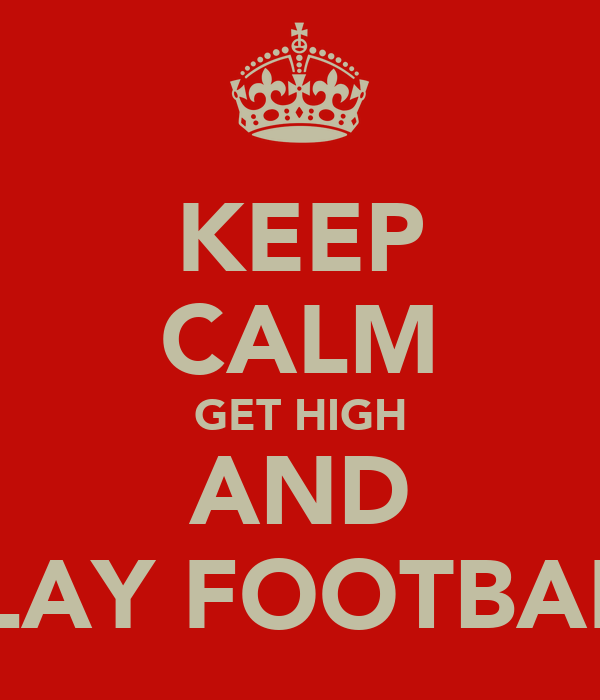 KEEP CALM GET HIGH AND PLAY FOOTBALL