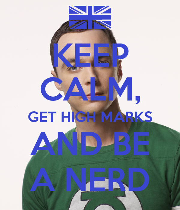 KEEP CALM, GET HIGH MARKS AND BE A NERD