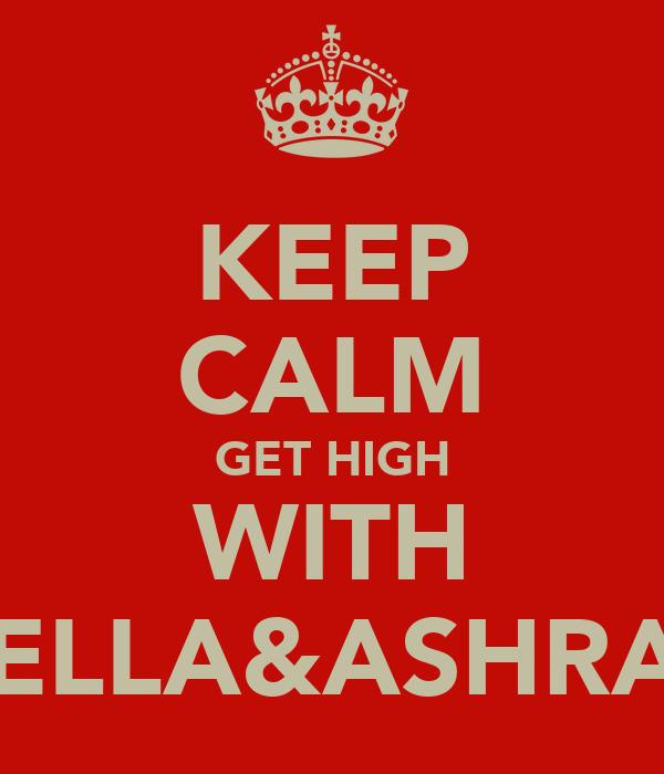 KEEP CALM GET HIGH WITH BELLA&ASHRAF