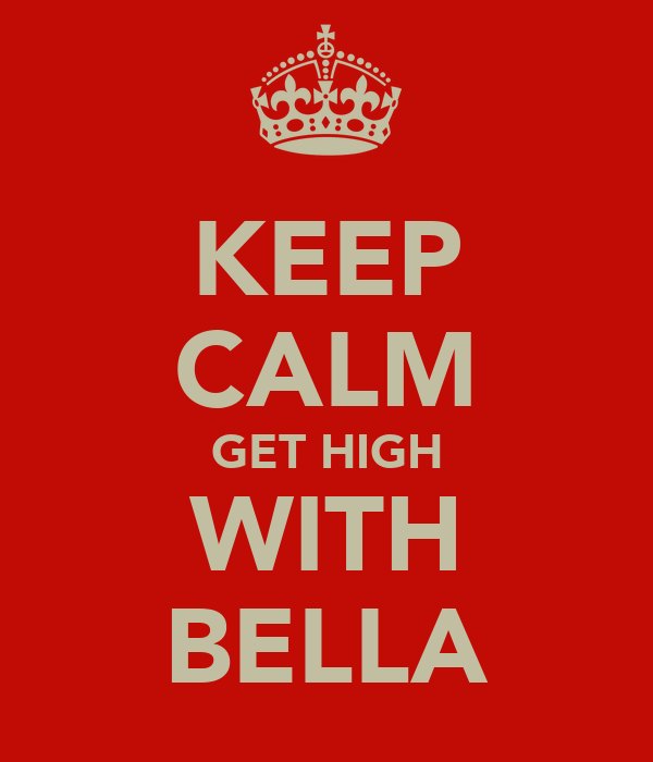 KEEP CALM GET HIGH WITH BELLA