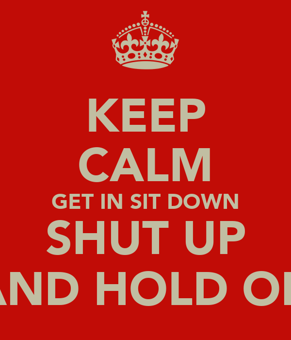 KEEP CALM GET IN SIT DOWN SHUT UP AND HOLD ON