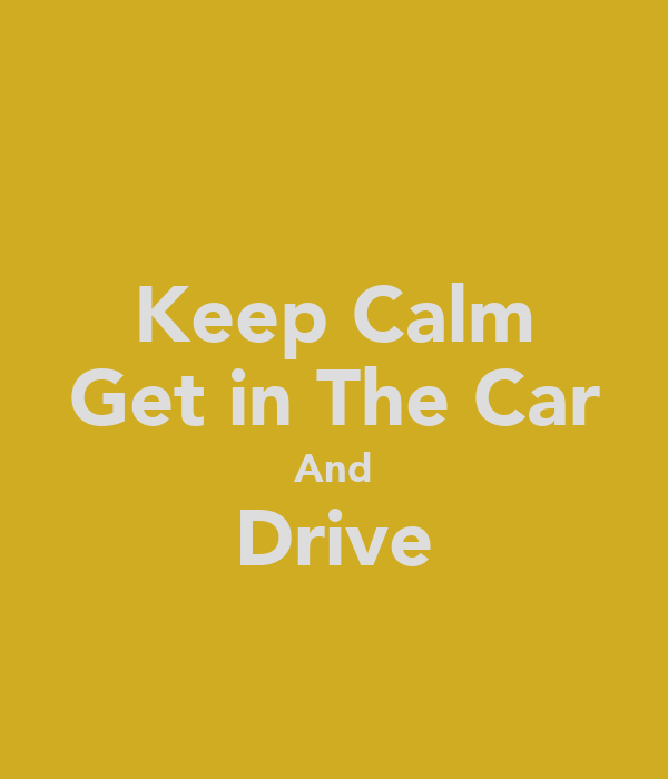 Keep Calm Get in The Car And Drive