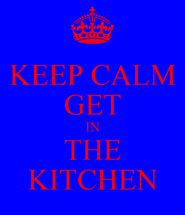 KEEP CALM GET IN THE KITCHEN