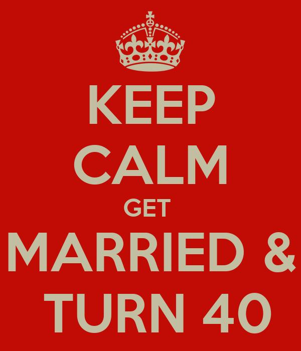 KEEP CALM GET  MARRIED &  TURN 40
