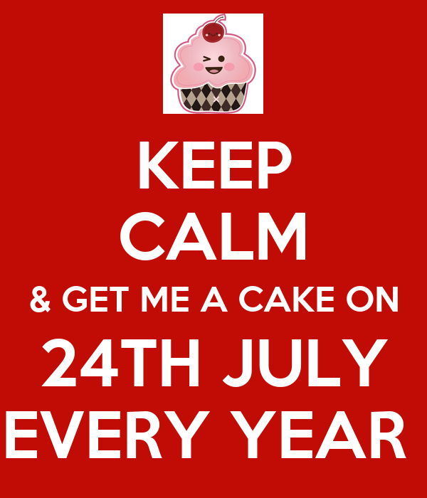 KEEP CALM & GET ME A CAKE ON 24TH JULY EVERY YEAR
