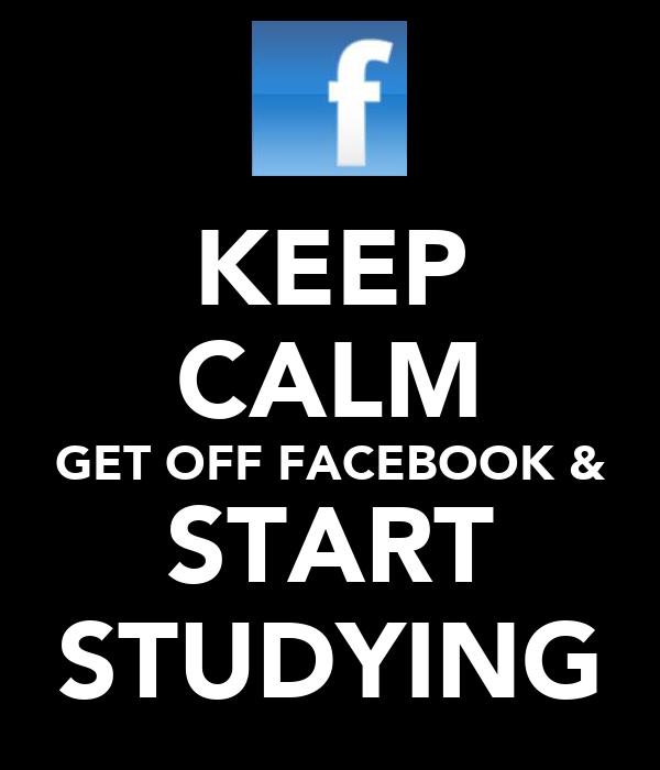 KEEP CALM GET OFF FACEBOOK & START STUDYING