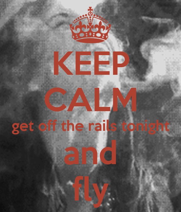 KEEP CALM get off the rails tonight and fly