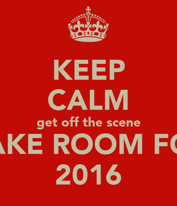 KEEP CALM get off the scene MAKE ROOM FOR  2016