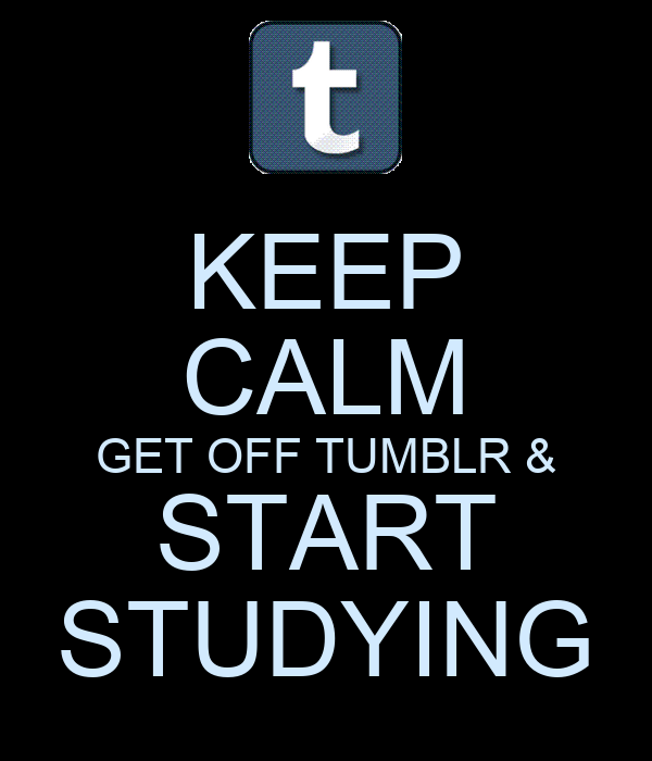 KEEP CALM GET OFF TUMBLR & START STUDYING