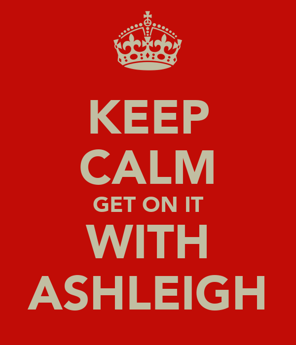 KEEP CALM GET ON IT WITH ASHLEIGH