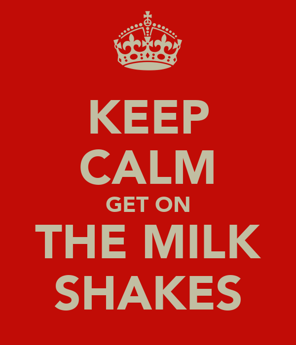 KEEP CALM GET ON THE MILK SHAKES
