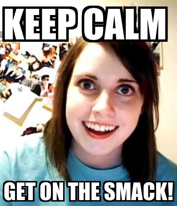 KEEP CALM  GET ON THE SMACK!