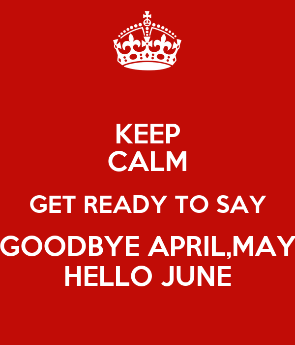 KEEP CALM GET READY TO SAY GOODBYE APRIL,MAY HELLO JUNE