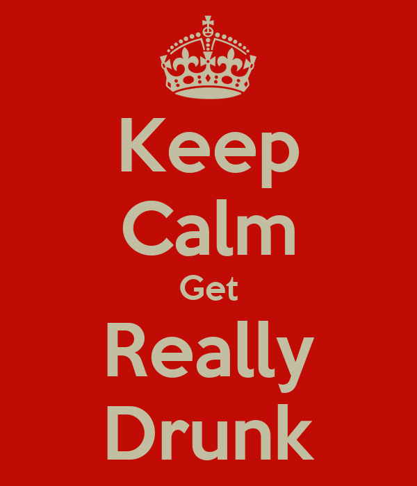Keep Calm Get Really Drunk
