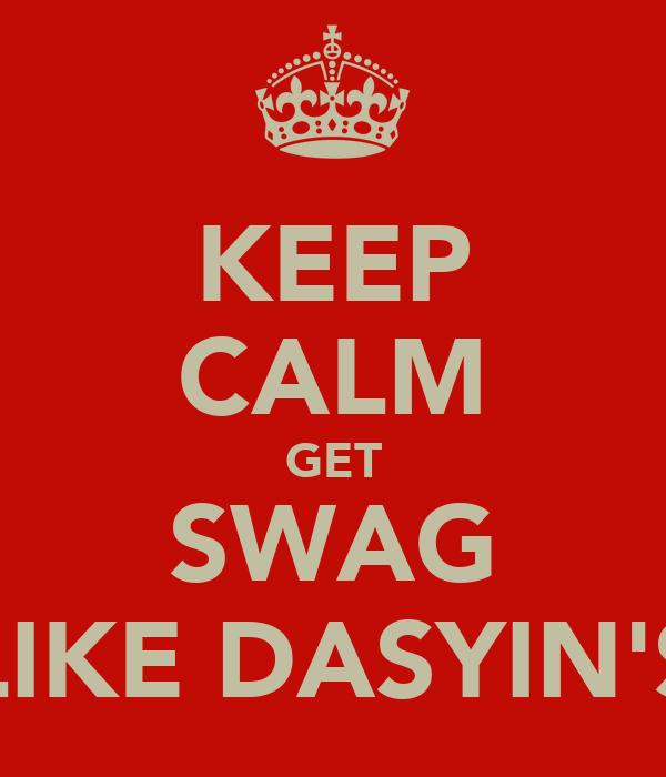 KEEP CALM GET SWAG LIKE DASYIN'S