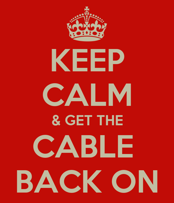 KEEP CALM & GET THE CABLE  BACK ON