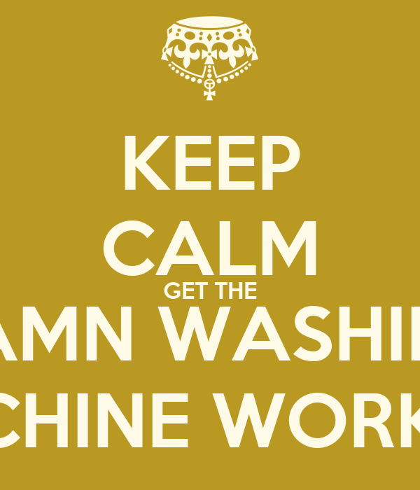 KEEP CALM GET THE DAMN WASHING MACHINE WORKING