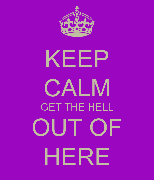 KEEP CALM GET THE HELL OUT OF HERE