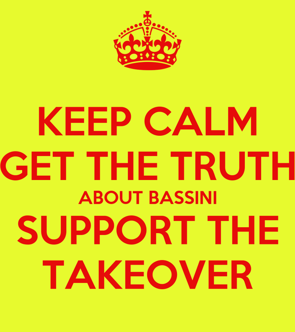 KEEP CALM GET THE TRUTH ABOUT BASSINI SUPPORT THE TAKEOVER