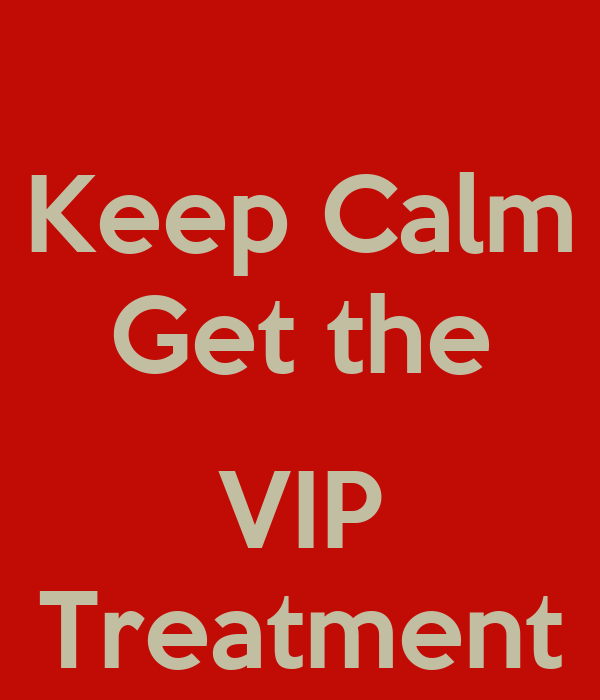 Keep Calm Get the  VIP Treatment