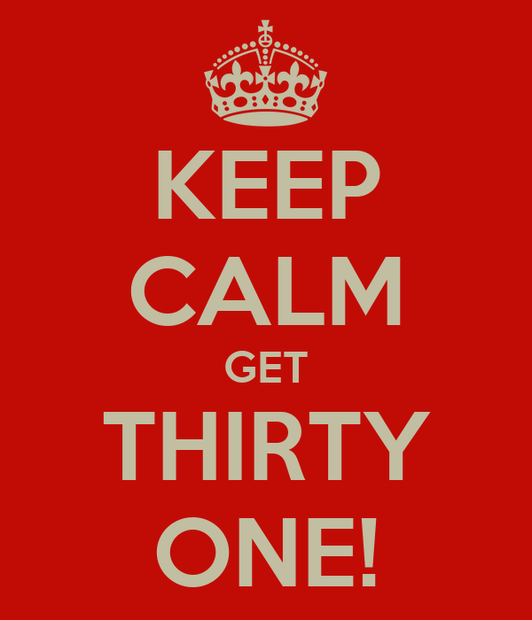 KEEP CALM GET THIRTY ONE!