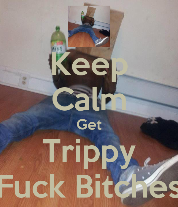 Keep Calm Get Trippy Fuck Bitches