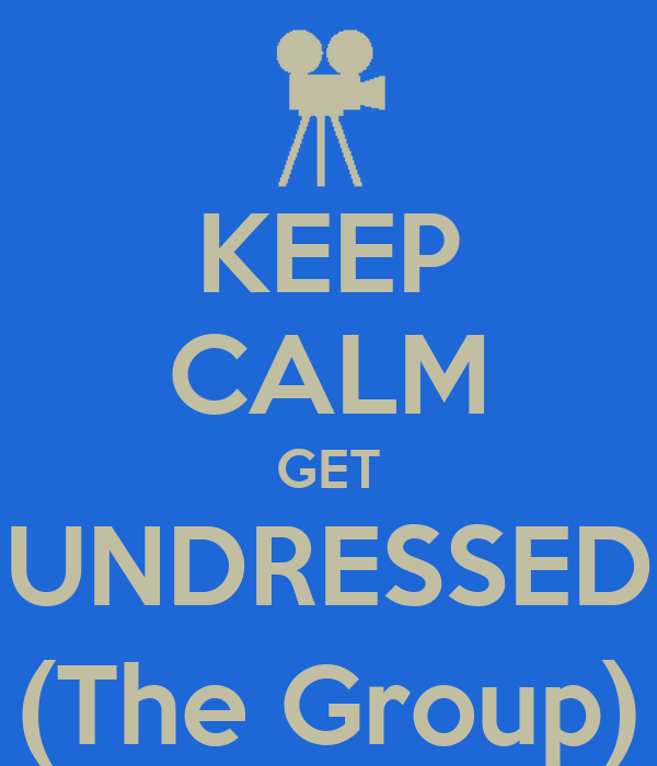 KEEP CALM GET UNDRESSED (The Group)