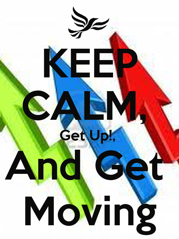 KEEP CALM,  Get Up!,  And Get  Moving