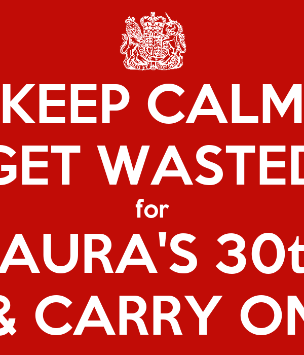 KEEP CALM GET WASTED for LAURA'S 30th & CARRY ON