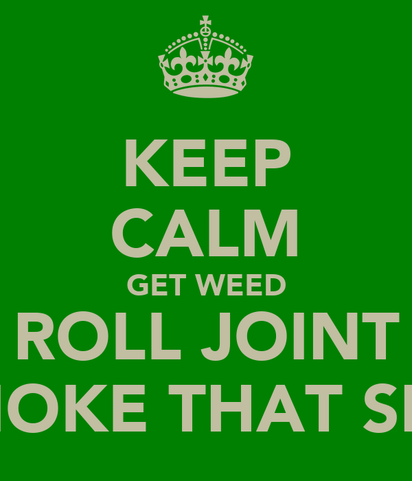 KEEP CALM GET WEED ROLL JOINT SMOKE THAT SHIT