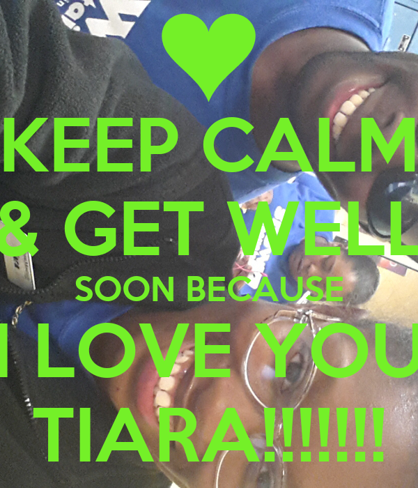 KEEP CALM & GET WELL SOON BECAUSE I LOVE YOU TIARA!!!!!!!