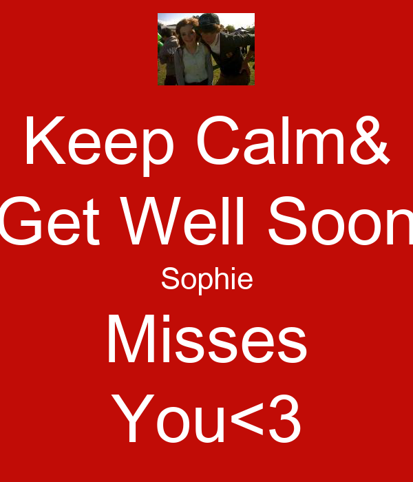 Keep Calm& Get Well Soon Sophie Misses You<3
