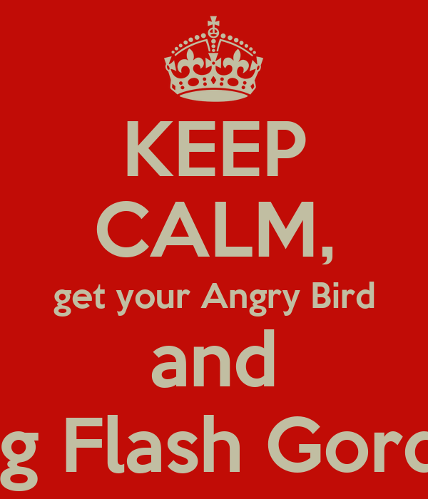 KEEP CALM, get your Angry Bird and Sing Flash Gordon