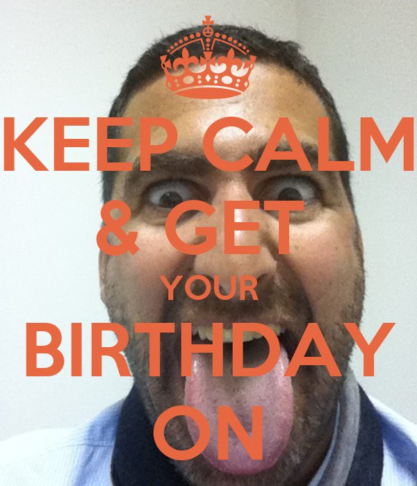 KEEP CALM & GET  YOUR BIRTHDAY ON
