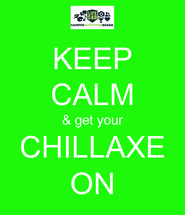 KEEP CALM & get your CHILLAXE ON