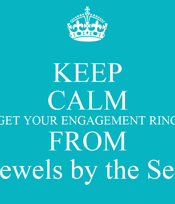 KEEP CALM GET YOUR ENGAGEMENT RING FROM Jewels by the Sea