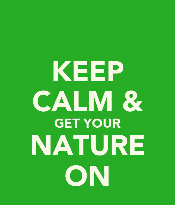KEEP CALM & GET YOUR NATURE ON