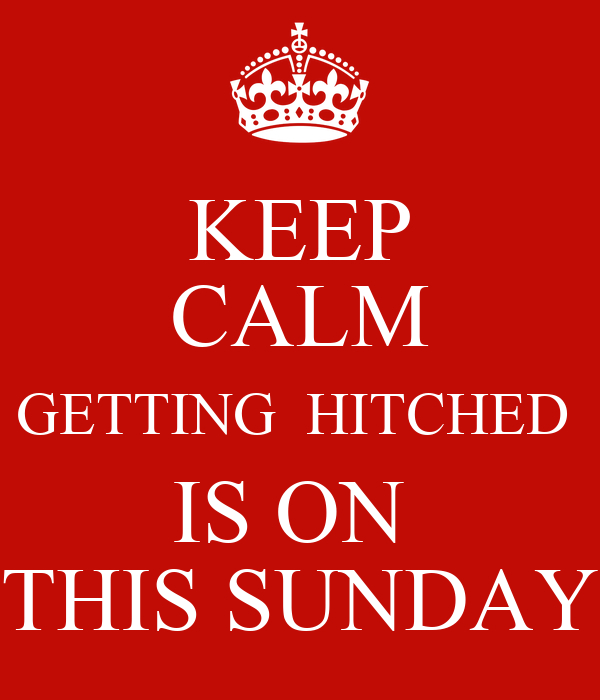 KEEP CALM GETTING  HITCHED  IS ON  THIS SUNDAY