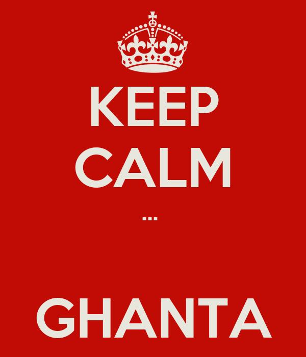 KEEP CALM ...   GHANTA