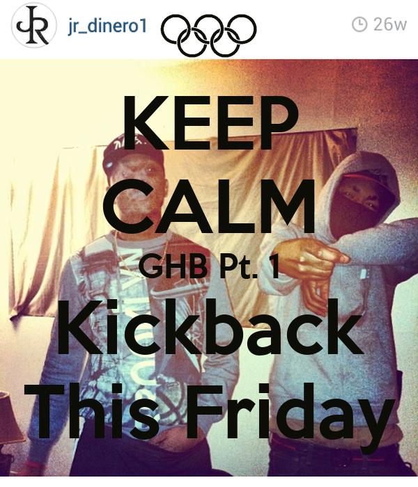 KEEP CALM GHB Pt. 1 Kickback This Friday